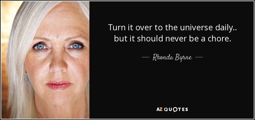 Turn it over to the universe daily.. but it should never be a chore. - Rhonda Byrne