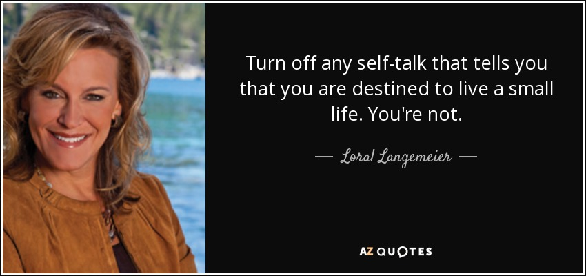 Turn off any self-talk that tells you that you are destined to live a small life. You're not. - Loral Langemeier