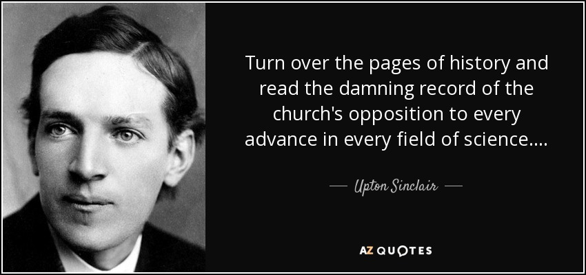 Turn over the pages of history and read the damning record of the church's opposition to every advance in every field of science. . . . - Upton Sinclair