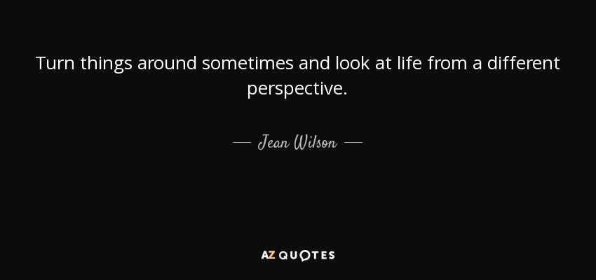 Jean Wilson Quote Turn Things Around Sometimes And Look At Life