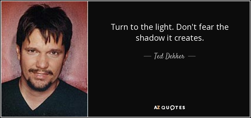 Turn to the light. Don't fear the shadow it creates. - Ted Dekker