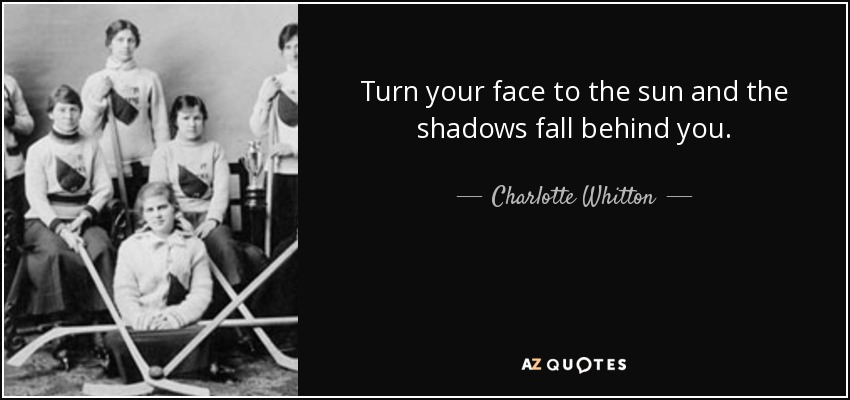 Turn your face to the sun and the shadows fall behind you. - Charlotte Whitton