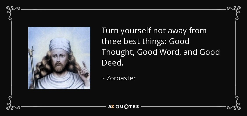 Turn yourself not away from three best things: Good Thought, Good Word, and Good Deed. - Zoroaster