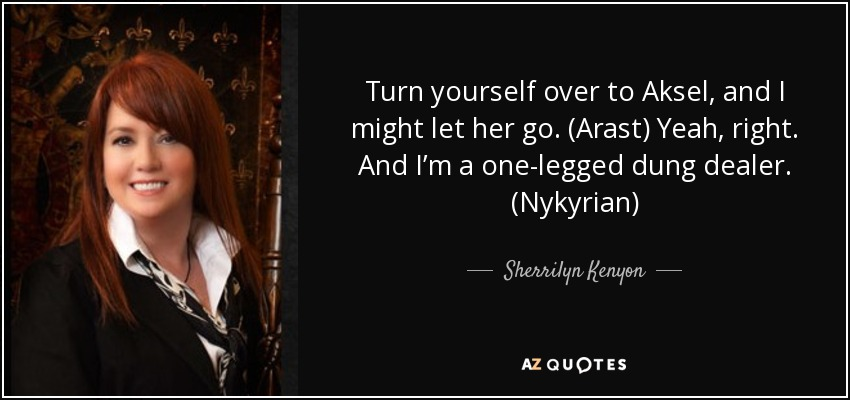 Turn yourself over to Aksel, and I might let her go. (Arast) Yeah, right. And I'm a one-legged dung dealer. (Nykyrian) - Sherrilyn Kenyon