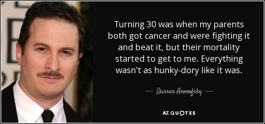 Turning 30 was when my parents both got cancer and were fighting it and beat it, but their mortality started to get to me. Everything wasn't as hunky-dory like it was. - Darren Aronofsky