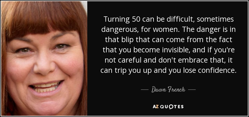 Turning 50 can be difficult, sometimes dangerous, for women. The danger is in that blip that can come from the fact that you become invisible, and if you're not careful and don't embrace that, it can trip you up and you lose confidence. - Dawn French