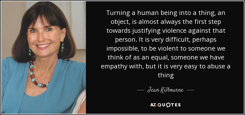 Turning a human being into a thing, an object, is almost always the first step towards justifying violence against that person. It is very difficult, perhaps impossible, to be violent to someone we think of as an equal, someone we have empathy with, but it is very easy to abuse a thing - Jean Kilbourne