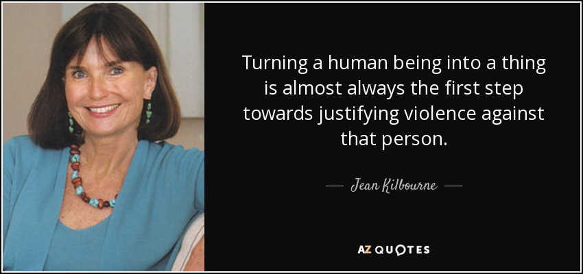 Turning a human being into a thing is almost always the first step towards justifying violence against that person. - Jean Kilbourne
