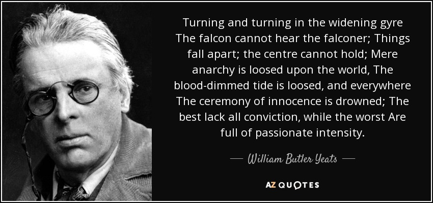 Turning and turning in the widening gyre The falcon cannot hear the falconer; Things fall apart; the centre cannot hold; Mere anarchy is loosed upon the world, The blood-dimmed tide is loosed, and everywhere The ceremony of innocence is drowned; The best lack all conviction, while the worst Are full of passionate intensity. - William Butler Yeats
