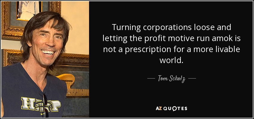 Turning corporations loose and letting the profit motive run amok is not a prescription for a more livable world. - Tom Scholz