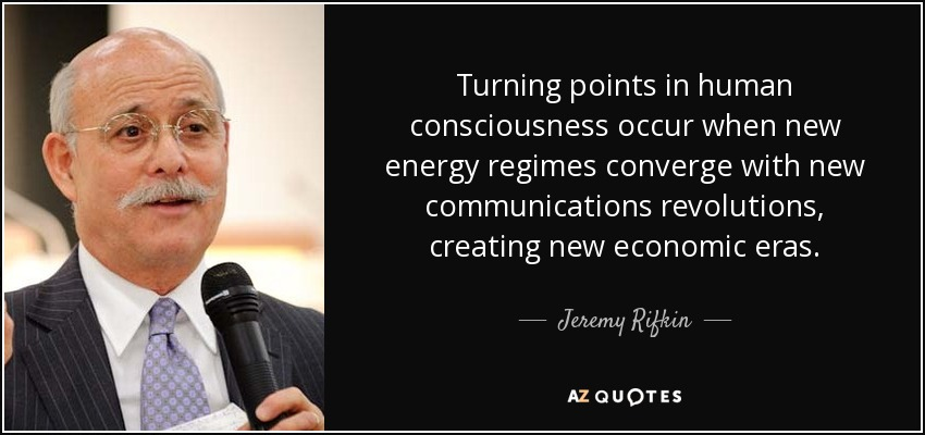 Turning points in human consciousness occur when new energy regimes converge with new communications revolutions, creating new economic eras. - Jeremy Rifkin