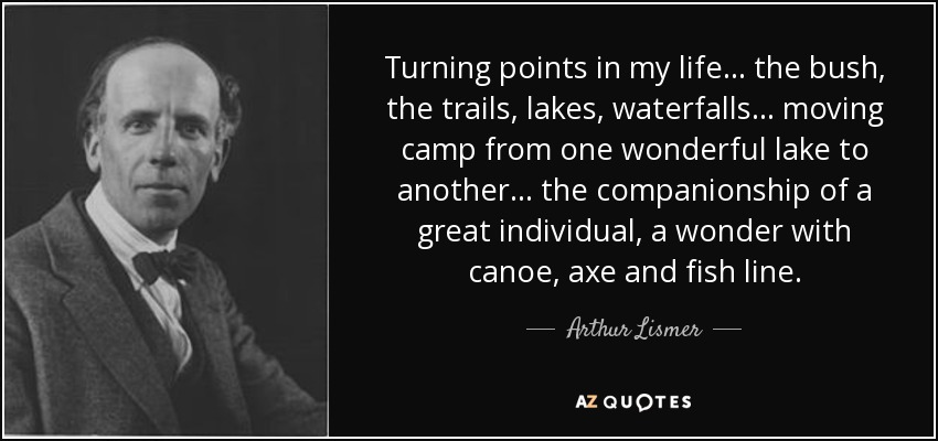 Turning points in my life... the bush, the trails, lakes, waterfalls... moving camp from one wonderful lake to another... the companionship of a great individual, a wonder with canoe, axe and fish line. - Arthur Lismer