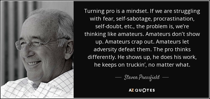 Turning pro is a mindset. If we are struggling with fear, self-sabotage, procrastination, self-doubt, etc., the problem is, we're thinking like amateurs. Amateurs don't show up. Amateurs crap out. Amateurs let adversity defeat them. The pro thinks differently. He shows up, he does his work, he keeps on truckin', no matter what. - Steven Pressfield