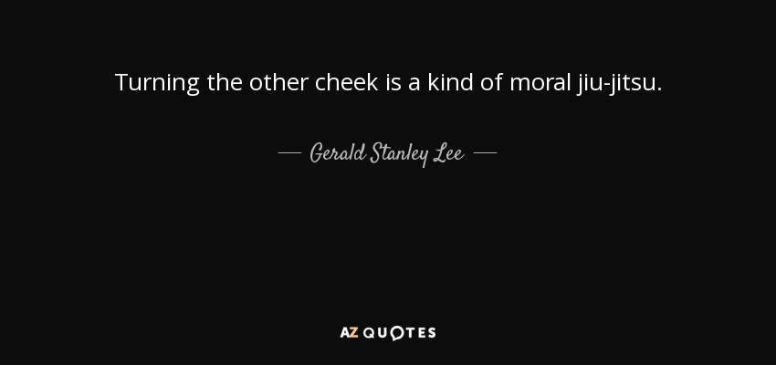 Turning the other cheek is a kind of moral jiu-jitsu. - Gerald Stanley Lee