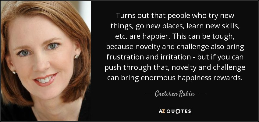 Turns out that people who try new things, go new places, learn new skills, etc. are happier. This can be tough, because novelty and challenge also bring frustration and irritation - but if you can push through that, novelty and challenge can bring enormous happiness rewards. - Gretchen Rubin