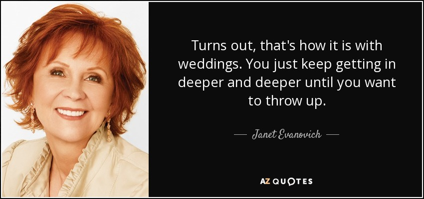 Turns out, that's how it is with weddings. You just keep getting in deeper and deeper until you want to throw up. - Janet Evanovich