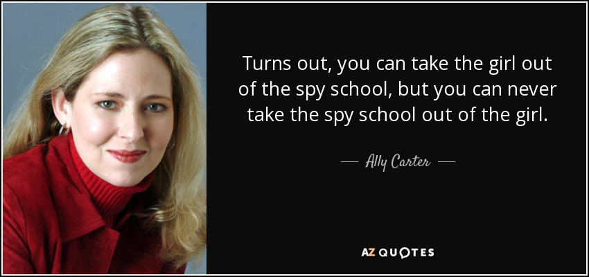 Turns out, you can take the girl out of the spy school, but you can never take the spy school out of the girl. - Ally Carter