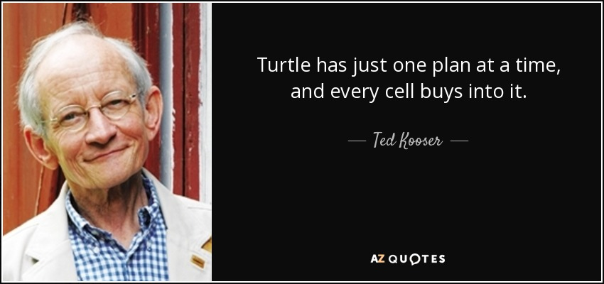 Turtle has just one plan at a time, and every cell buys into it. - Ted Kooser