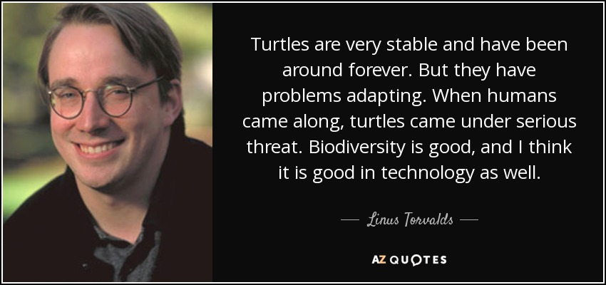 Turtles are very stable and have been around forever. But they have problems adapting. When humans came along, turtles came under serious threat. Biodiversity is good, and I think it is good in technology as well. - Linus Torvalds