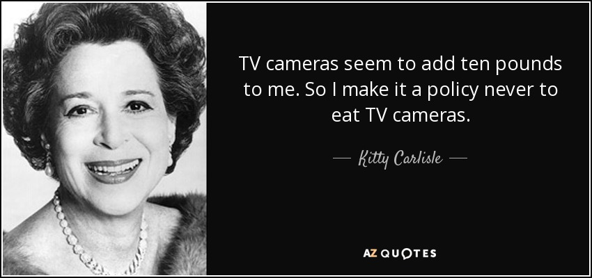 TV cameras seem to add ten pounds to me. So I make it a policy never to eat TV cameras. - Kitty Carlisle
