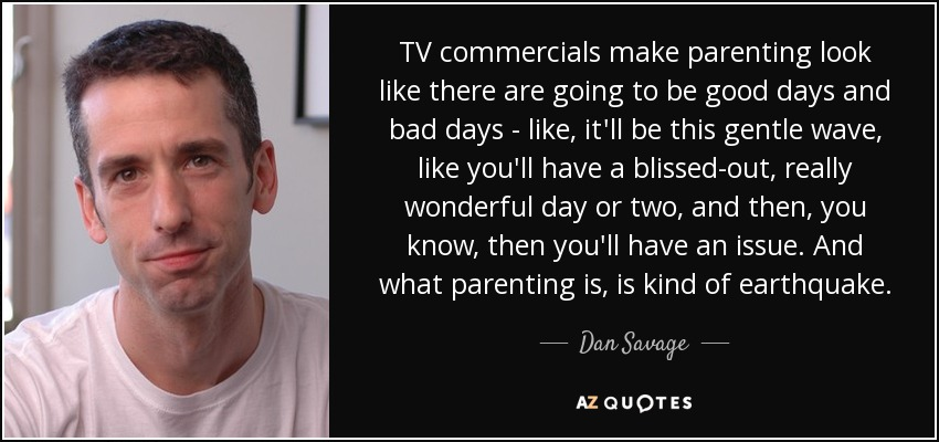 TV commercials make parenting look like there are going to be good days and bad days - like, it'll be this gentle wave, like you'll have a blissed-out, really wonderful day or two, and then, you know, then you'll have an issue. And what parenting is, is kind of earthquake. - Dan Savage