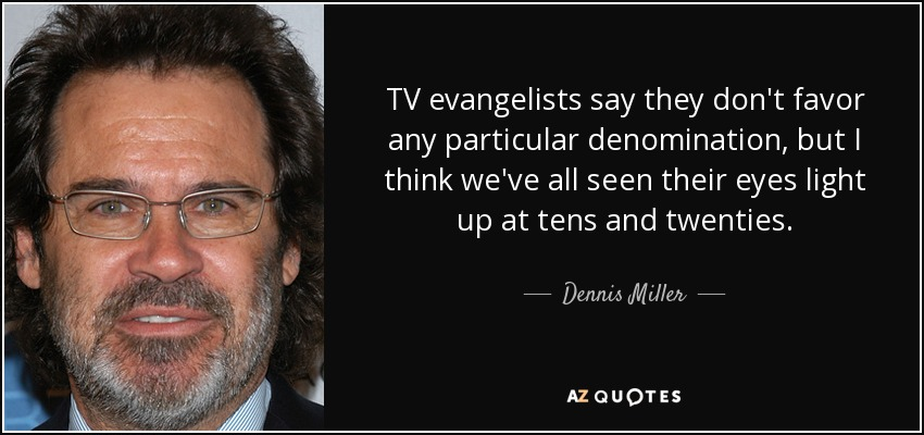 TV evangelists say they don't favor any particular denomination, but I think we've all seen their eyes light up at tens and twenties. - Dennis Miller