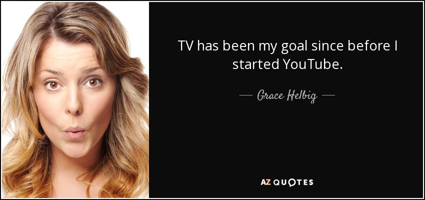 TV has been my goal since before I started YouTube. - Grace Helbig