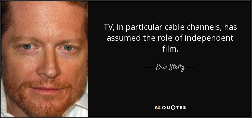 TV, in particular cable channels, has assumed the role of independent film. - Eric Stoltz