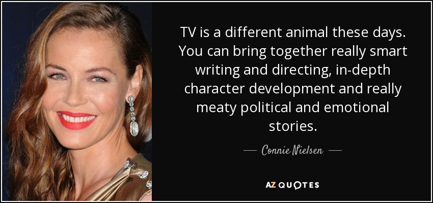 TV is a different animal these days. You can bring together really smart writing and directing, in-depth character development and really meaty political and emotional stories. - Connie Nielsen