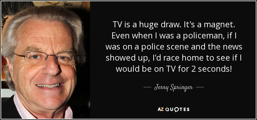 TV is a huge draw. It's a magnet. Even when I was a policeman, if I was on a police scene and the news showed up, I'd race home to see if I would be on TV for 2 seconds! - Jerry Springer