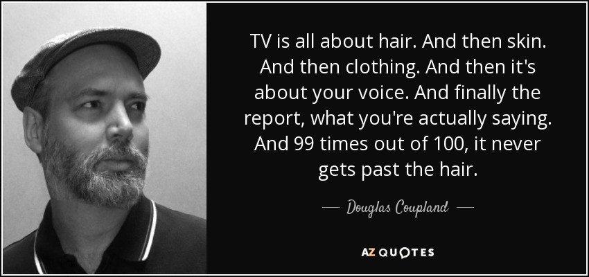 TV is all about hair. And then skin. And then clothing. And then it's about your voice. And finally the report, what you're actually saying. And 99 times out of 100, it never gets past the hair. - Douglas Coupland