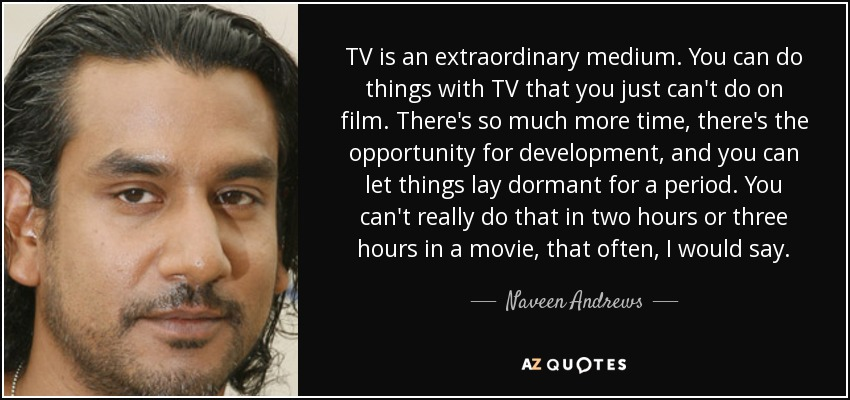 TV is an extraordinary medium. You can do things with TV that you just can't do on film. There's so much more time, there's the opportunity for development, and you can let things lay dormant for a period. You can't really do that in two hours or three hours in a movie, that often, I would say. - Naveen Andrews