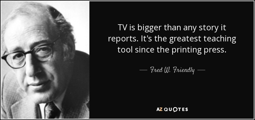 TV is bigger than any story it reports. It's the greatest teaching tool since the printing press. - Fred W. Friendly