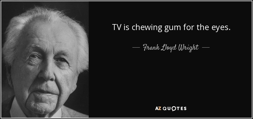 TV is chewing gum for the eyes. - Frank Lloyd Wright