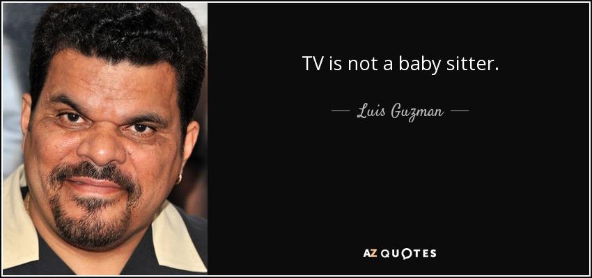 TV is not a baby sitter. - Luis Guzman