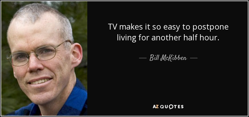 TV makes it so easy to postpone living for another half hour. - Bill McKibben