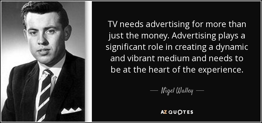 TV needs advertising for more than just the money. Advertising plays a significant role in creating a dynamic and vibrant medium and needs to be at the heart of the experience. - Nigel Walley