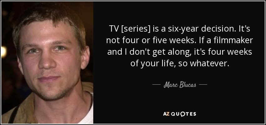 TV [series] is a six-year decision. It's not four or five weeks. If a filmmaker and I don't get along, it's four weeks of your life, so whatever. - Marc Blucas