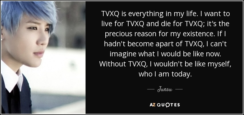 TVXQ is everything in my life. I want to live for TVXQ and die for TVXQ; it's the precious reason for my existence. If I hadn't become apart of TVXQ, I can't imagine what I would be like now. Without TVXQ, I wouldn't be like myself, who I am today. - Junsu