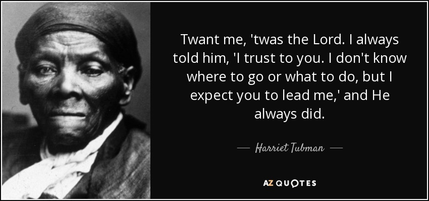 Twant me, 'twas the Lord. I always told him, 'I trust to you. I don't know where to go or what to do, but I expect you to lead me,' and He always did. - Harriet Tubman
