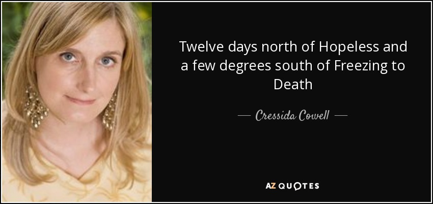 Twelve days north of Hopeless and a few degrees south of Freezing to Death - Cressida Cowell