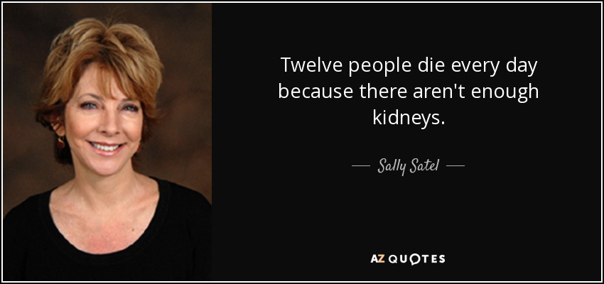 Twelve people die every day because there aren't enough kidneys. - Sally Satel