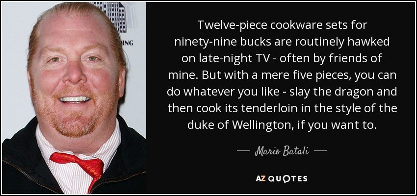 Twelve-piece cookware sets for ninety-nine bucks are routinely hawked on late-night TV - often by friends of mine. But with a mere five pieces, you can do whatever you like - slay the dragon and then cook its tenderloin in the style of the duke of Wellington, if you want to. - Mario Batali