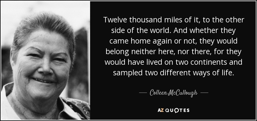 Twelve thousand miles of it, to the other side of the world. And whether they came home again or not, they would belong neither here, nor there, for they would have lived on two continents and sampled two different ways of life. - Colleen McCullough