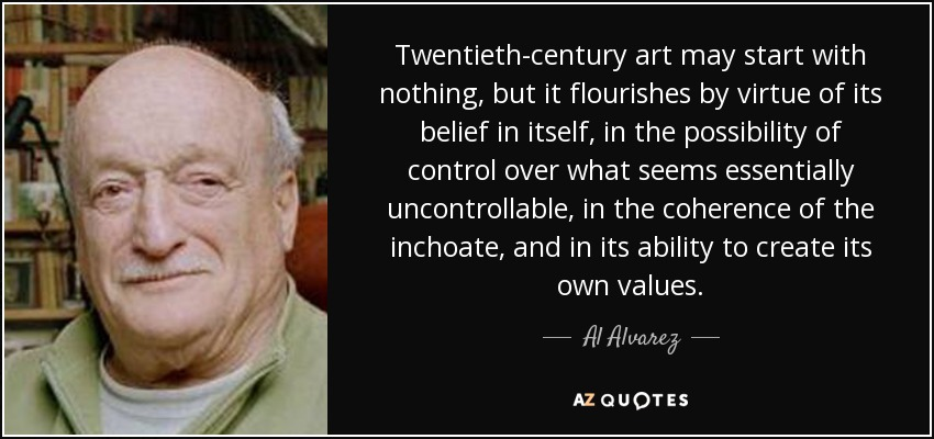 Twentieth-century art may start with nothing, but it flourishes by virtue of its belief in itself, in the possibility of control over what seems essentially uncontrollable, in the coherence of the inchoate, and in its ability to create its own values. - Al Alvarez