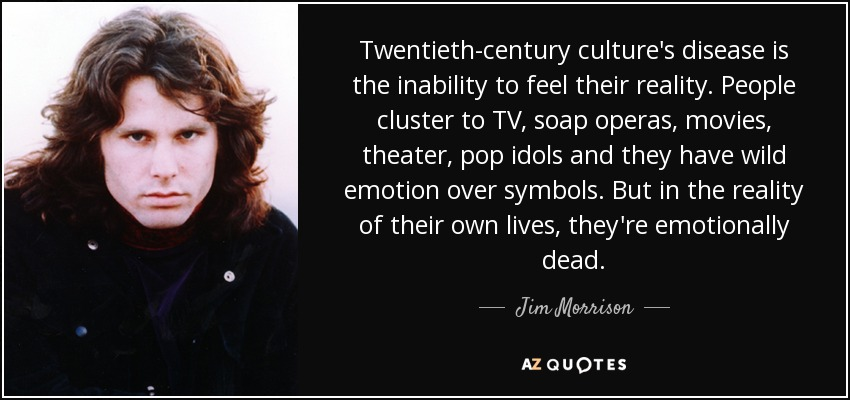 Twentieth-century culture's disease is the inability to feel their reality. People cluster to TV, soap operas, movies, theater, pop idols and they have wild emotion over symbols. But in the reality of their own lives, they're emotionally dead. - Jim Morrison