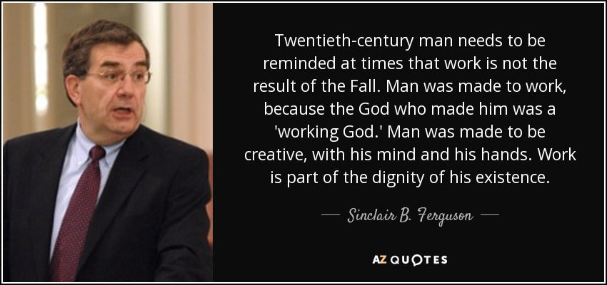 Twentieth-century man needs to be reminded at times that work is not the result of the Fall. Man was made to work, because the God who made him was a 'working God.' Man was made to be creative, with his mind and his hands. Work is part of the dignity of his existence. - Sinclair B. Ferguson