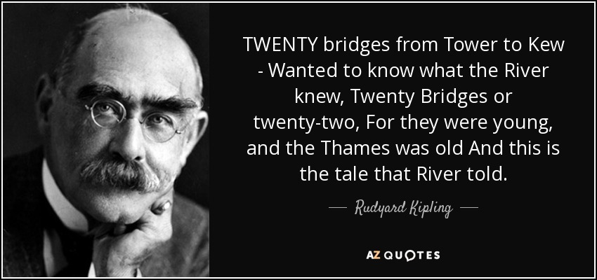 TWENTY bridges from Tower to Kew - Wanted to know what the River knew, Twenty Bridges or twenty-two, For they were young, and the Thames was old And this is the tale that River told: - Rudyard Kipling