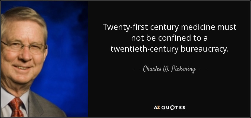 Twenty-first century medicine must not be confined to a twentieth-century bureaucracy. - Charles W. Pickering