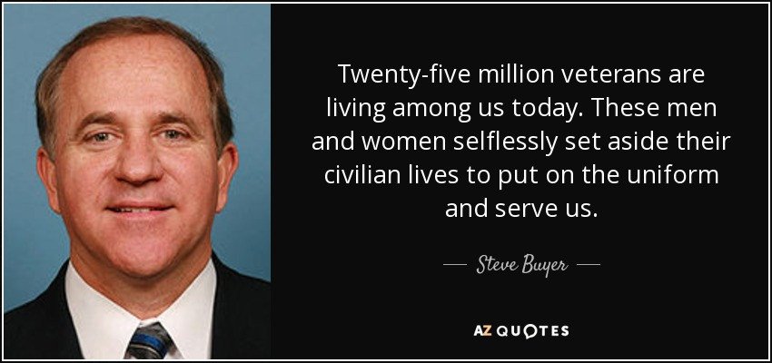 Twenty-five million veterans are living among us today. These men and women selflessly set aside their civilian lives to put on the uniform and serve us. - Steve Buyer